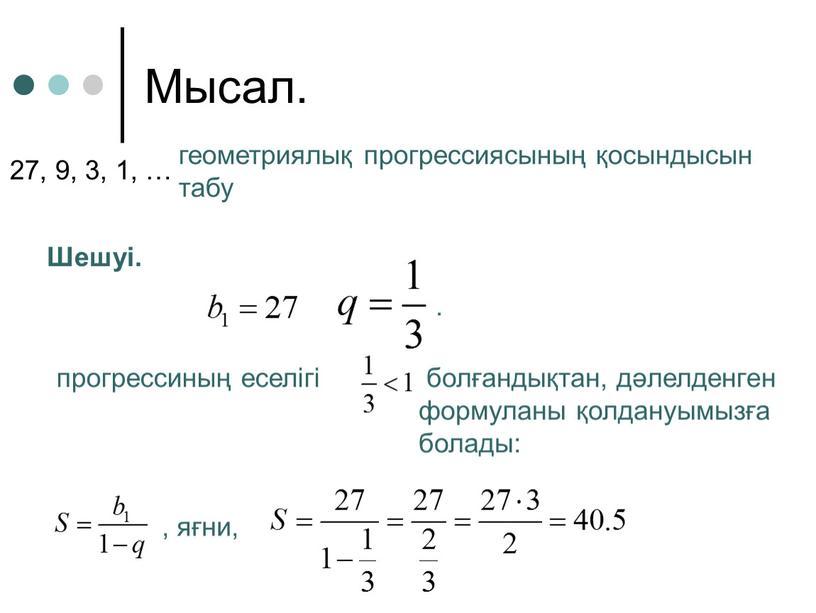 Мысал. геометриялық прогрессиясының қосындысын табу 27, 9, 3, 1, …