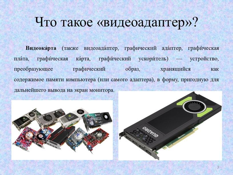 Что такое «видеоадаптер»? Видеока́рта (также видеоада́птер, графический ада́птер, графи́ческая пла́та, графи́ческая ка́рта, графи́ческий ускори́тель) — устройство, преобразующее графический образ, хранящийся как содержимое памяти компьютера (или…