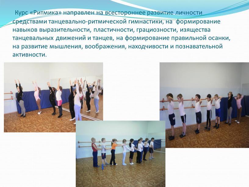 Курс «Ритмика» направлен на всестороннее развитие личности средствами танцевально-ритмической гимнастики, на формирование навыков выразительности, пластичности, грациозности, изящества танцевальных движений и танцев, на формирование правильной осанки,…