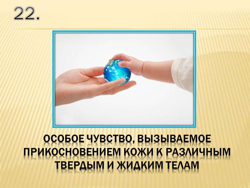 22. особое чувство, вызываемое прикосновением кожи к различным твердым и жидким телам