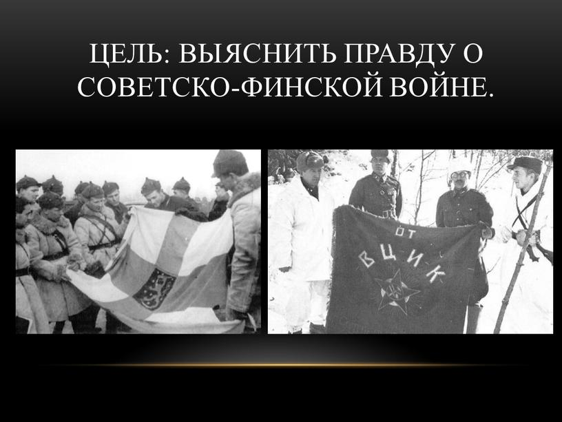 Цель: выяснить правду о Советско-Финской войне
