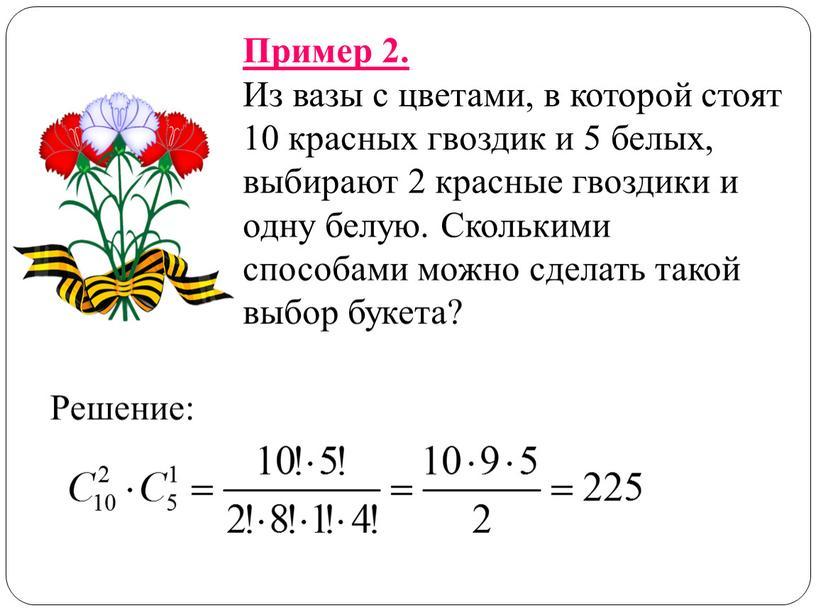 Пример 2. Из вазы с цветами, в которой стоят 10 красных гвоздик и 5 белых, выбирают 2 красные гвоздики и одну белую