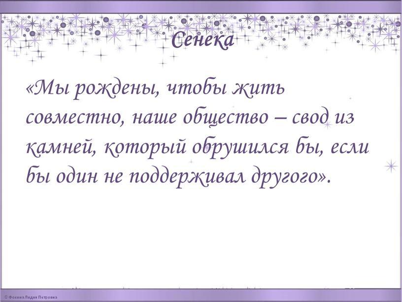 Сенека «Мы рождены, чтобы жить совместно, наше общество – свод из камней, который обрушился бы, если бы один не поддерживал другого»