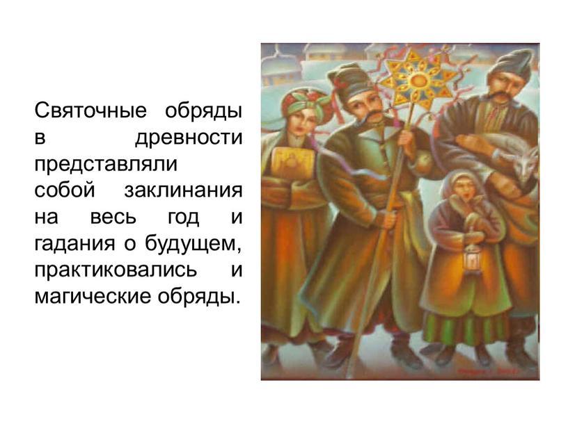 Святочные обряды в древности представляли собой заклинания на весь год и гадания о будущем, практиковались и магические обряды