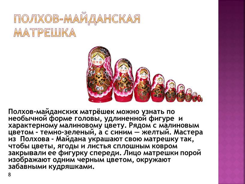 Полхов-Майданская матрешка Полхов-майданских матрёшек можно узнать по необычной форме головы, удлиненной фигуре и характерному малиновому цвету