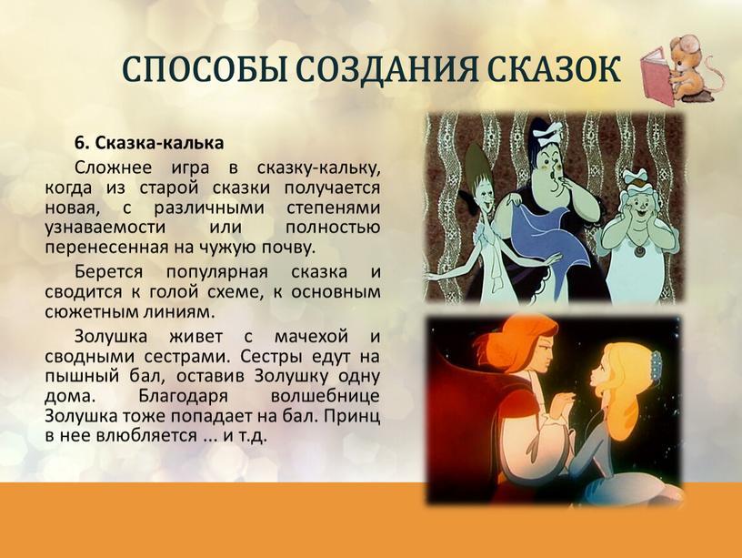 Сказка-калька Сложнее игра в сказку-кальку, когда из старой сказки получается новая, с различными степенями узнаваемости или полностью перенесенная на чужую почву