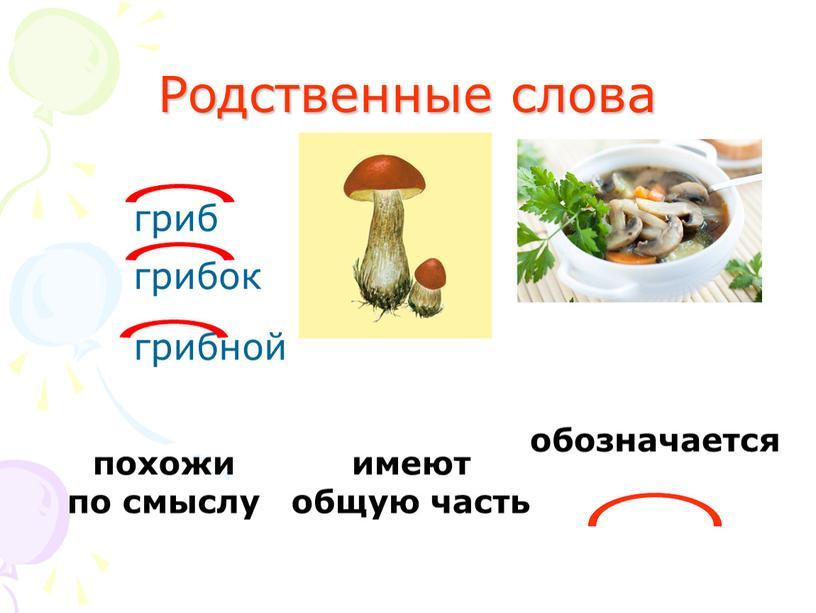 Родственные слова гриб грибок грибной похожи по смыслу имеют общую часть