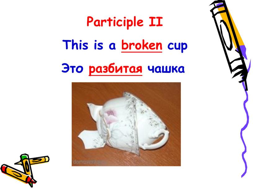Participle II This is a broken cup