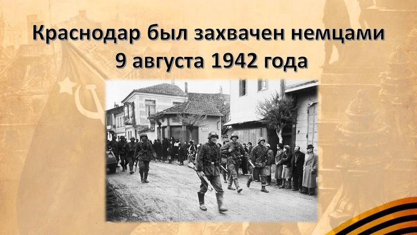 Краснодар был захвачен немцами 9 августа 1942 года