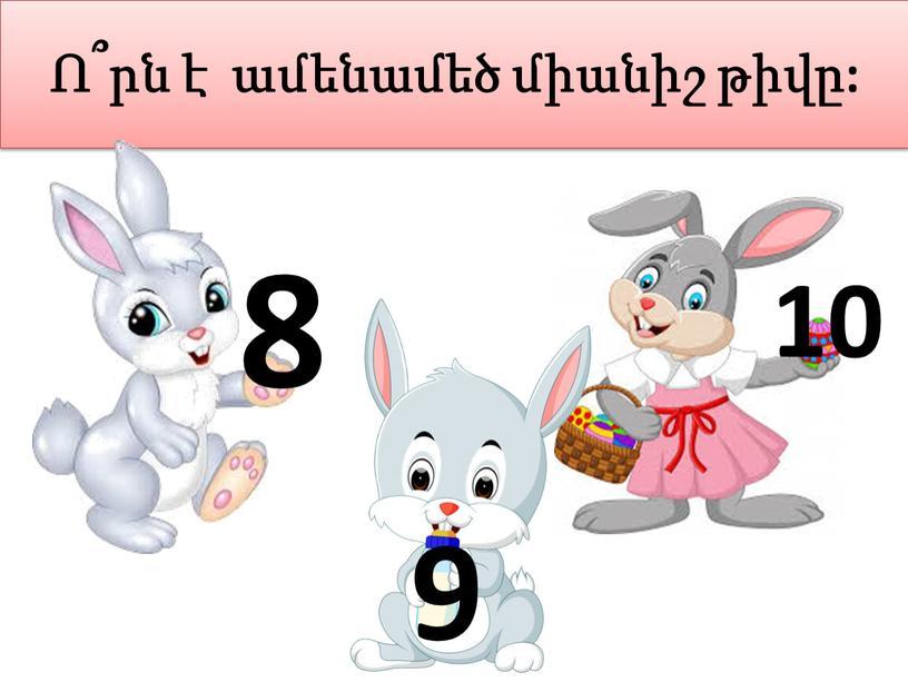 Ո՞րն է ամենամեծ միանիշ թիվը: 8 9 10