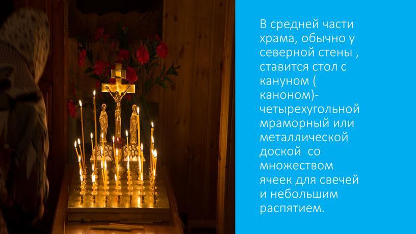 В средней части храма, обычно у северной стены , ставится стол с кануном ( каноном)- четырехугольной мраморный или металлической доской со множеством ячеек для свечей…