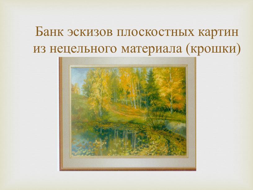 Банк эскизов плоскостных картин из нецельного материала (крошки)