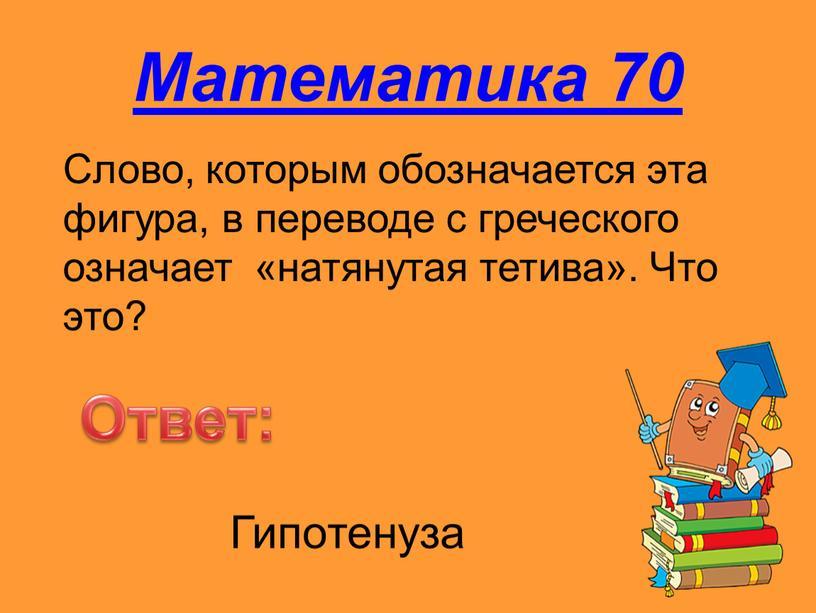Математика 70 Слово, которым обозначается эта фигура, в переводе с греческого означает «натянутая тетива»