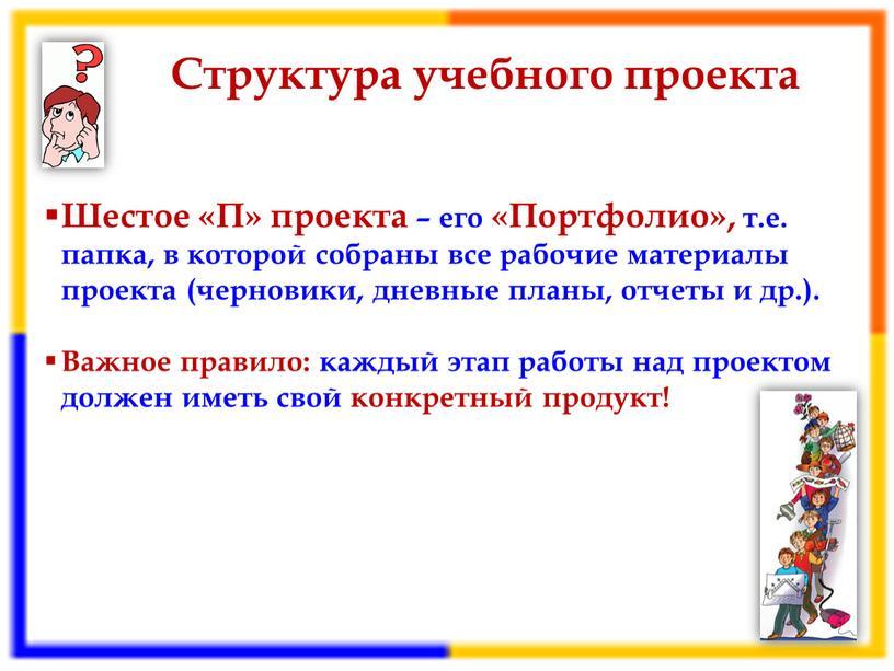 Структура учебного проекта Шестое «П» проекта – его «Портфолио», т