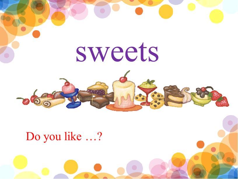 sweets Do you like …?