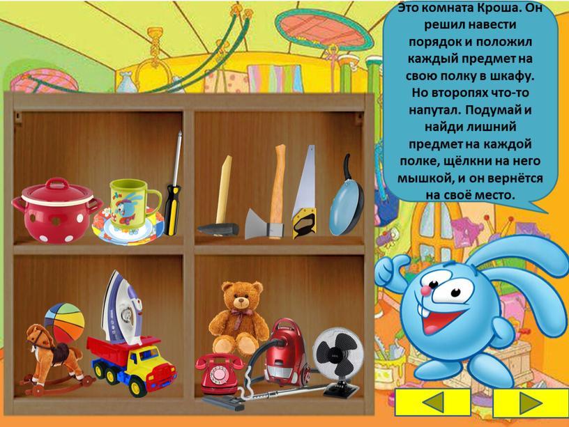 Это комната Кроша. Он решил навести порядок и положил каждый предмет на свою полку в шкафу
