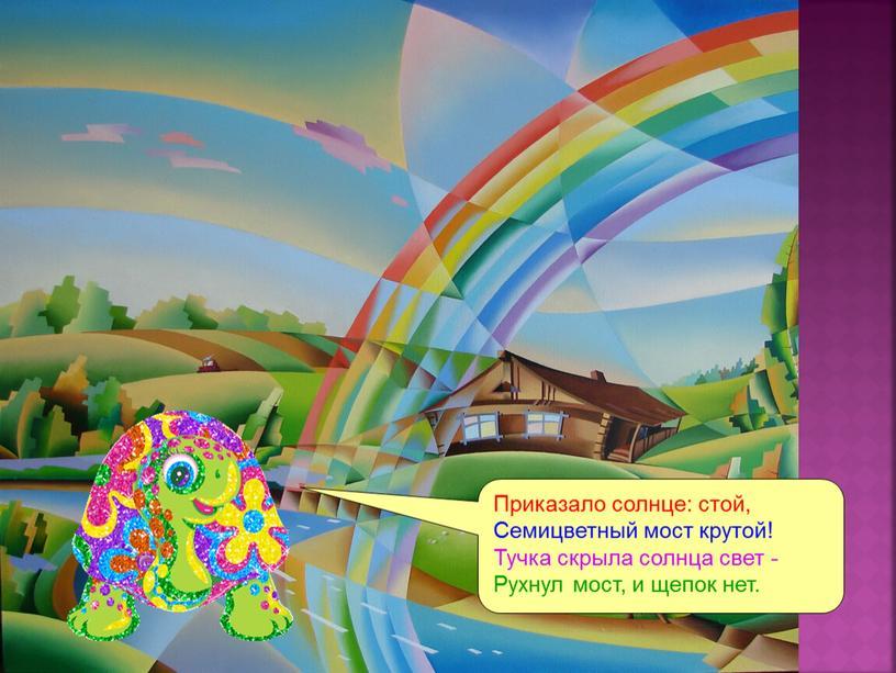 Приказало солнце: стой, Семицветный мост крутой!