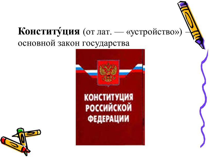 Конститу́ция (от лат. — «устройство») — основной закон государства