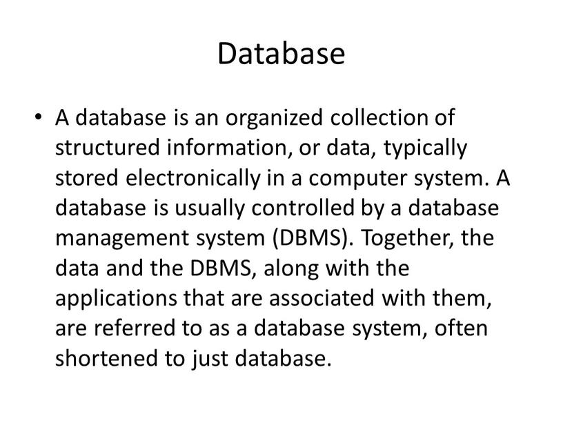 Database A database is an organized collection of structured information, or data, typically stored electronically in a computer system