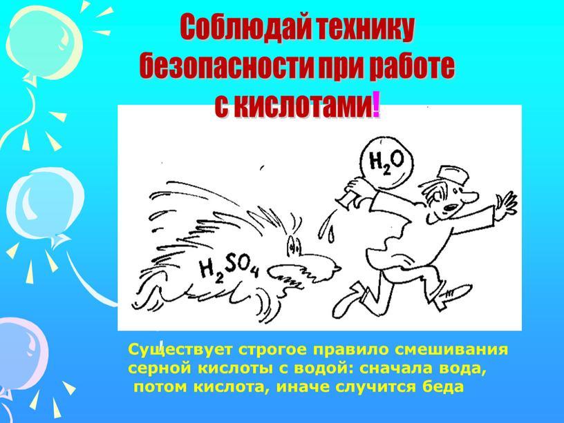 Существует строгое правило смешивания серной кислоты с водой: сначала вода, потом кислота, иначе случится беда