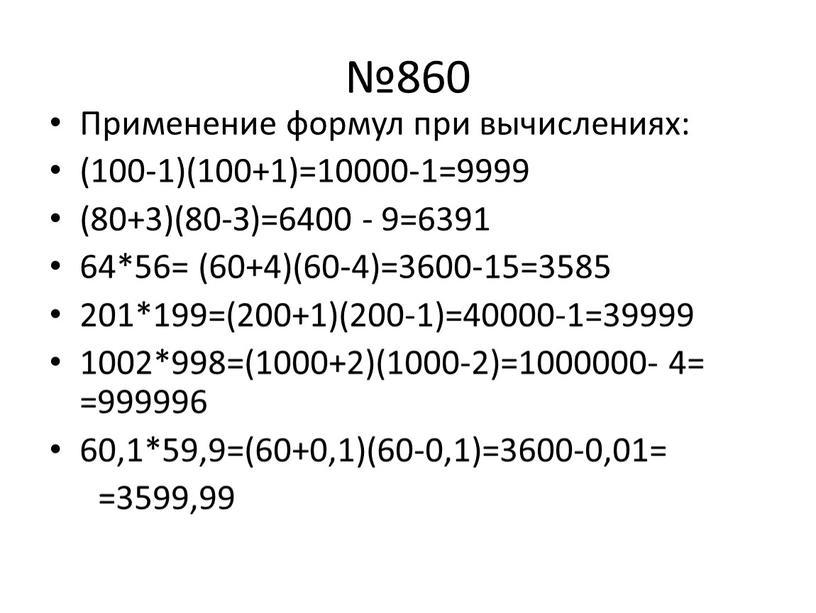 Применение формул при вычислениях: (100-1)(100+1)=10000-1=9999 (80+3)(80-З)=6400 - 9=6391 64*56= (60+4)(60-4)=3600-15=3585 201*199=(200+1)(200-1)=40000-1=39999 1002*998=(1000+2)(1000-2)=1000000- 4= =999996 60,1*59,9=(60+0,1)(60-0,1)=3600-0,01= =3599,99