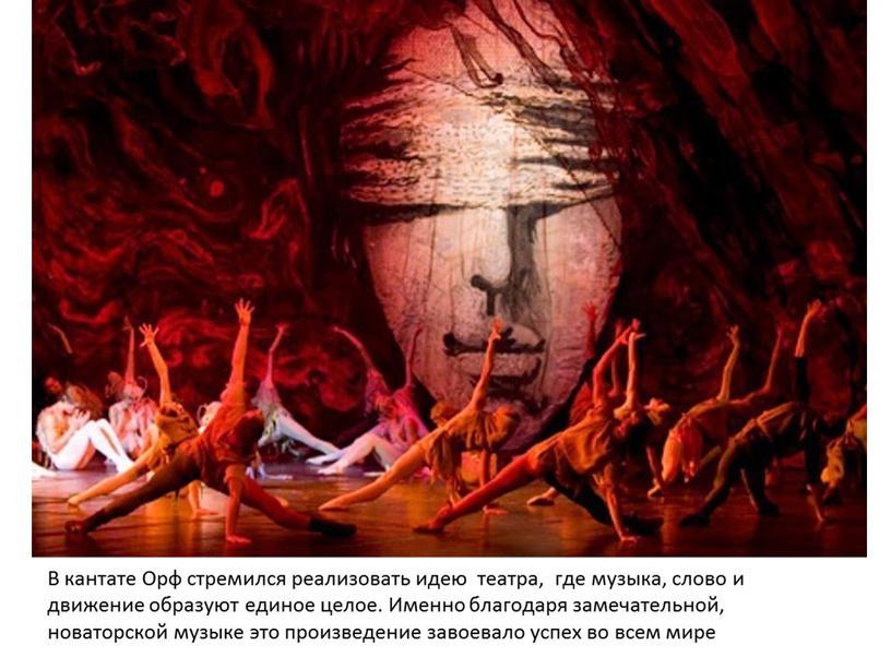 В кантате Орф стремился реализовать идею театра, где музыка, слово и движение образуют единое целое