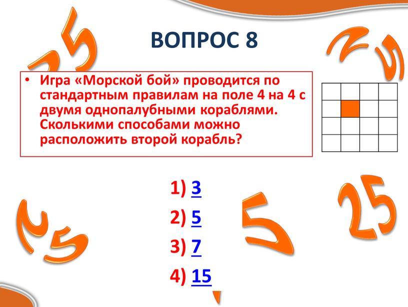 ВОПРОС 8 Игра «Морской бой» проводится по стандартным правилам на поле 4 на 4 с двумя однопалубными кораблями