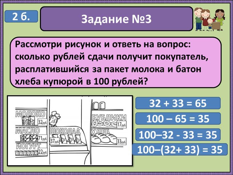 Задание №3 Рассмотри рисунок и ответь на вопрос: сколько рублей сдачи получит покупатель, расплатившийся за пакет молока и батон хлеба купюрой в 100 рублей? 2…