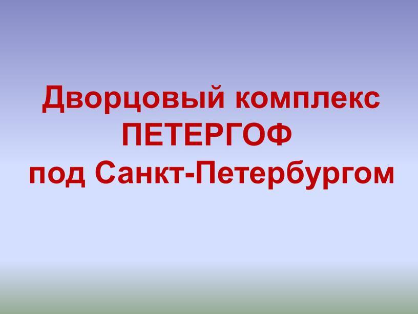 Дворцовый комплекс ПЕТЕРГОФ под