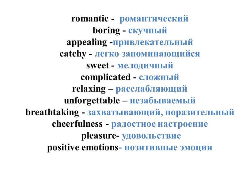 romantic - романтический boring - скучный appealing -привлекательный catchy - легко запоминающийся sweet - мелодичный complicated - сложный relaxing – расслабляющий unforgettable – незабываемый breathtaking…