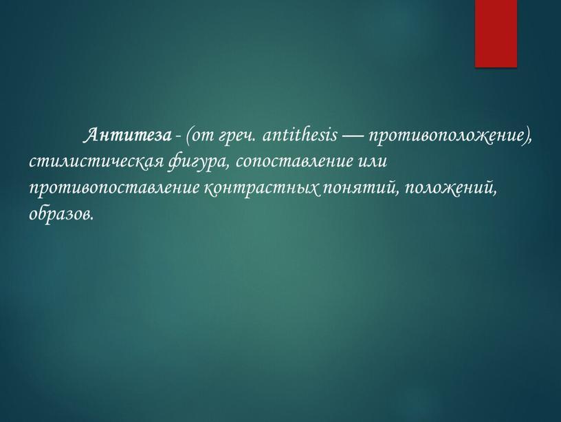 Антитеза - (от греч. antithesis — противоположение), стилистическая фигура, сопоставление или противопоставление контрастных понятий, положений, образов