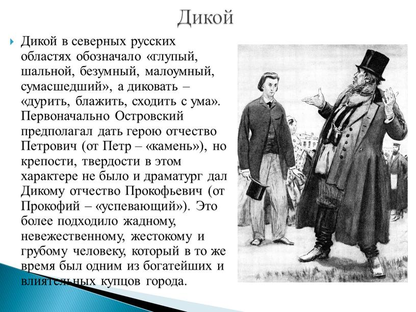 Дикой в северных русских областях обозначало «глупый, шальной, безумный, малоумный, сумасшедший», а диковать – «дурить, блажить, сходить с ума»