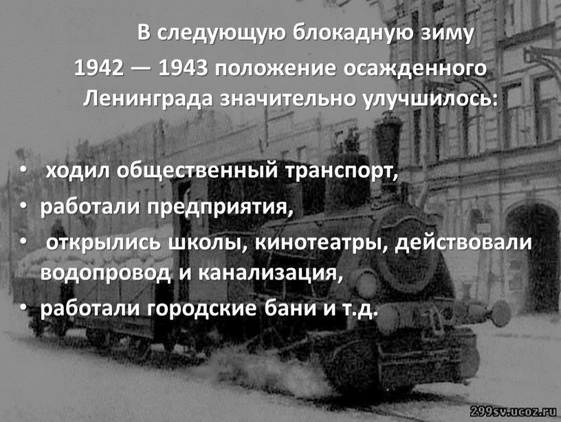 В следующую блокадную зиму 1942 — 1943 положение осажденного