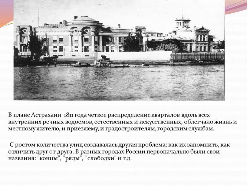 В плане Астрахани 1811 года четкое распределение кварталов вдоль всех внутренних речных водоемов, естественных и искусственных, облегчало жизнь и местному жителю, и приезжему, и градостроителям,…