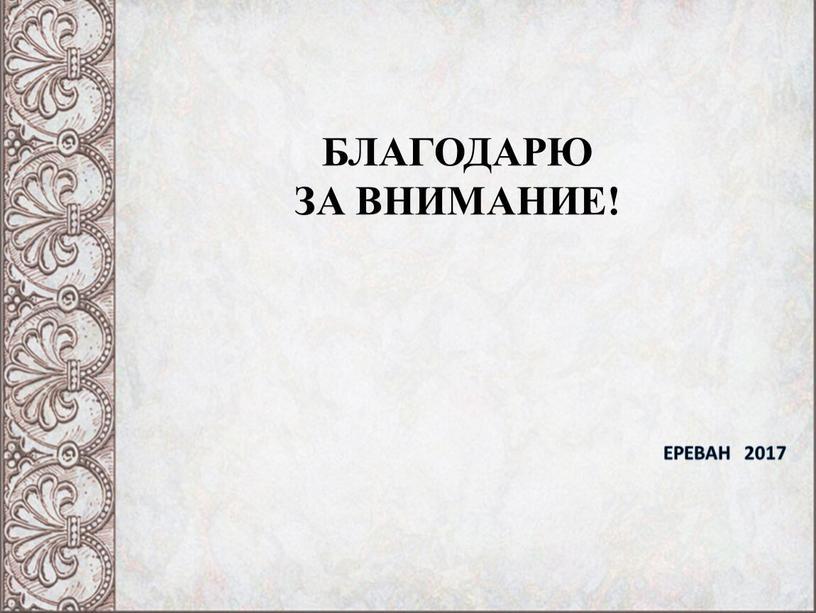 БЛАГОДАРЮ ЗА ВНИМАНИЕ! ЕРЕВАН 2017