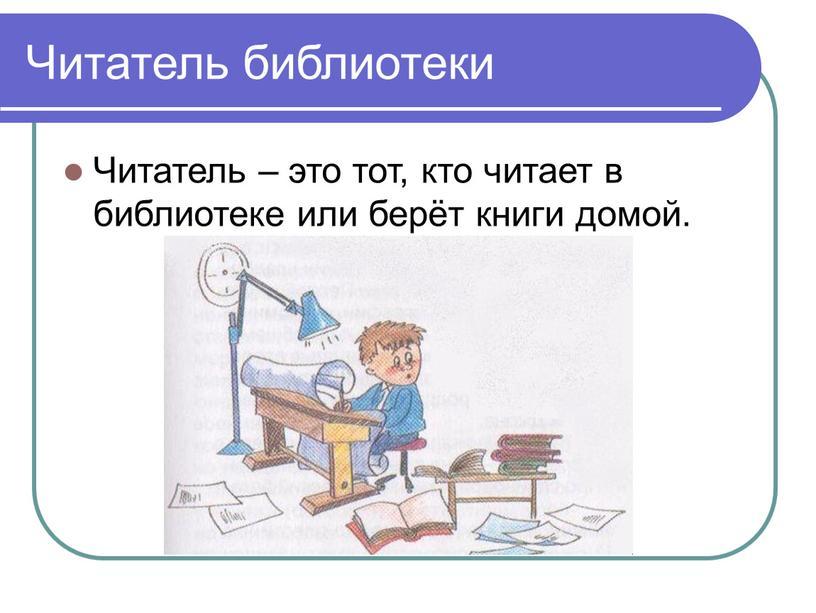 Читатель библиотеки Читатель – это тот, кто читает в библиотеке или берёт книги домой