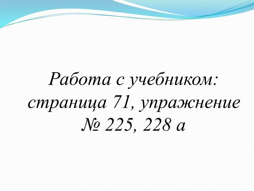 Работа с учебником: страница 71, упражнение № 225, 228 a
