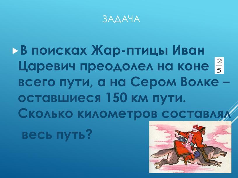 В поисках Жар-птицы Иван Царевич преодолел на коне всего пути, а на