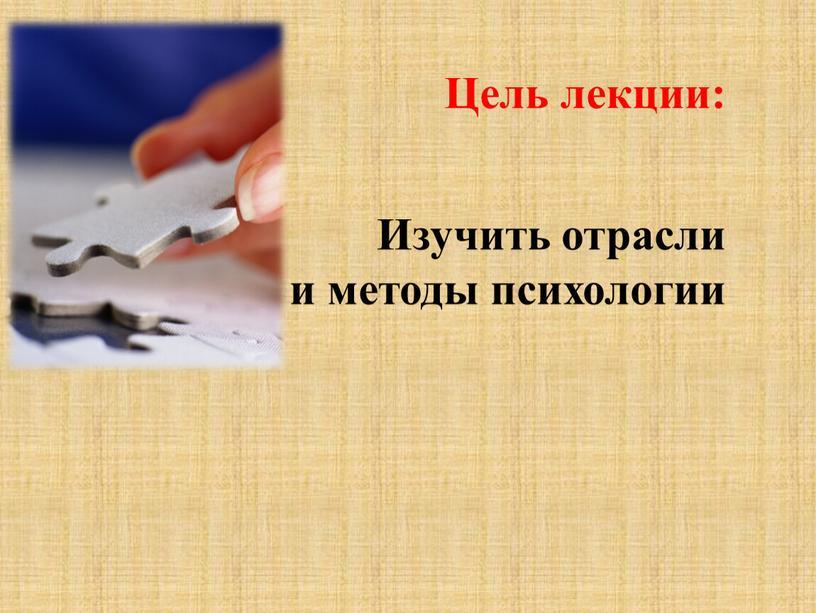 Цель лекции: Изучить отрасли и методы психологии