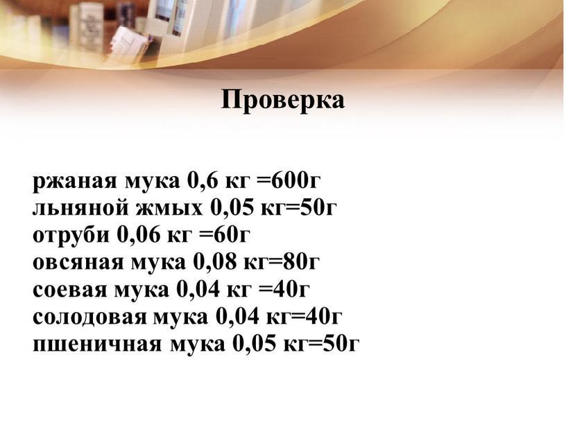 Проверка ржаная мука 0,6 кг =600г льняной жмых 0,05 кг=50г отруби 0,06 кг =60г овсяная мука 0,08 кг=80г соевая мука 0,04 кг =40г солодовая мука…