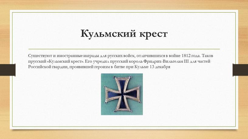 Кульмский крест Существуют и иностранные награды для русских войск, отличившихся в войне 1812 года