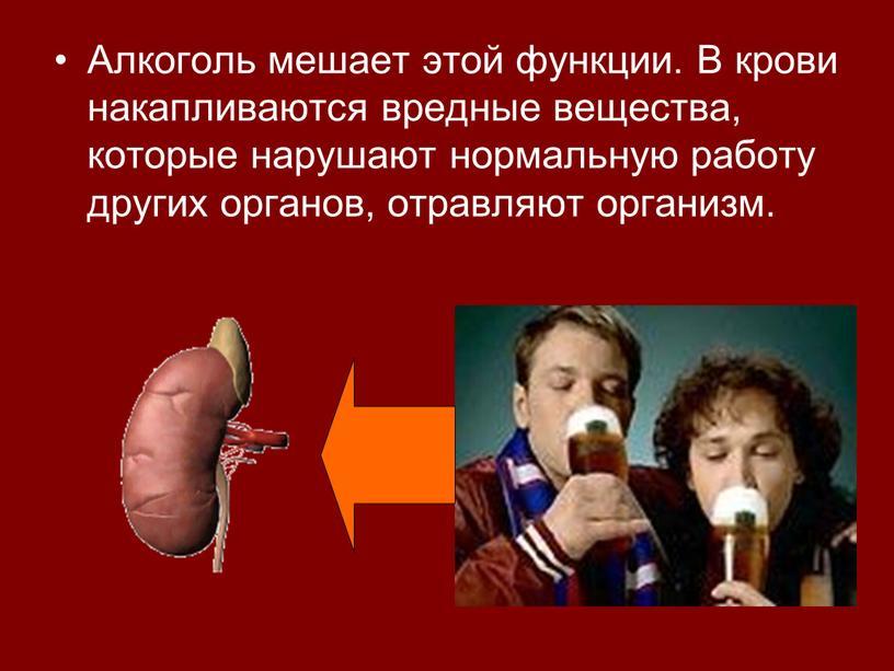 Алкоголь мешает этой функции. В крови накапливаются вредные вещества, которые нарушают нормальную работу других органов, отравляют организм
