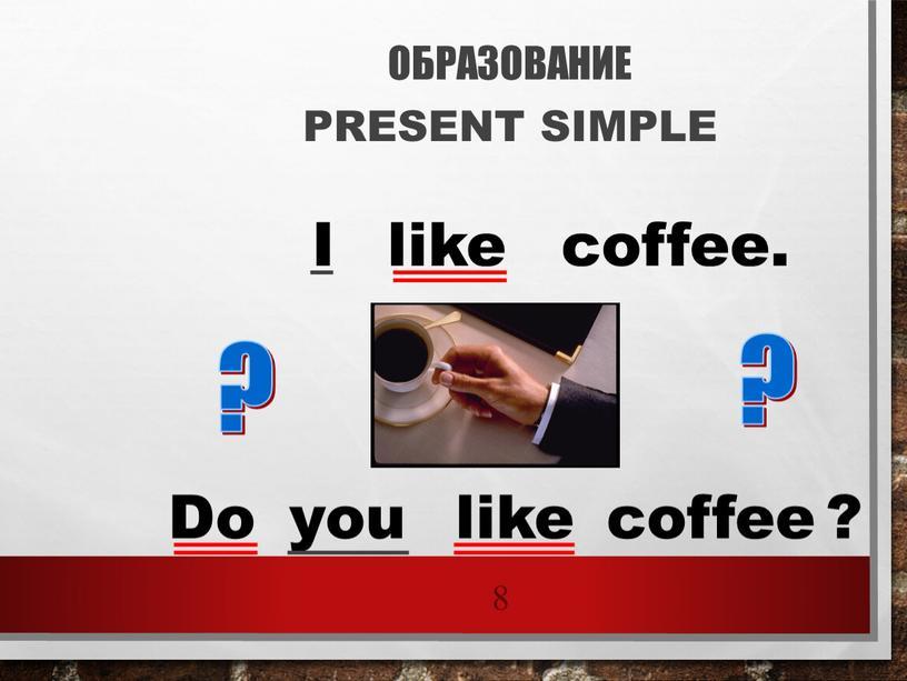ОБРАЗОВАНИЕ PRESENT SIMPLE 8 I like coffee