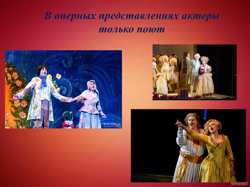 В оперных представлениях актеры только поют