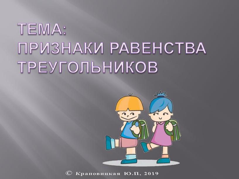 Тема: Признаки равенства треугольников ©