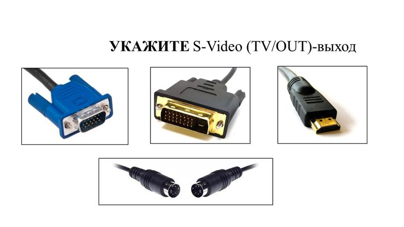 УКАЖИТЕ S-Video (TV/OUT)-выход
