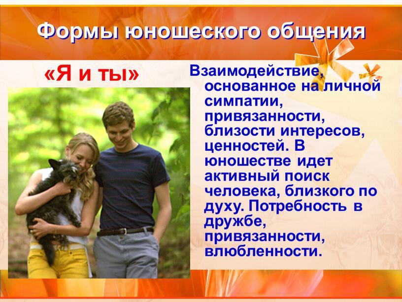 Формы юношеского общения Взаимодействие, основанное на личной симпатии, привязанности, близости интересов, ценностей