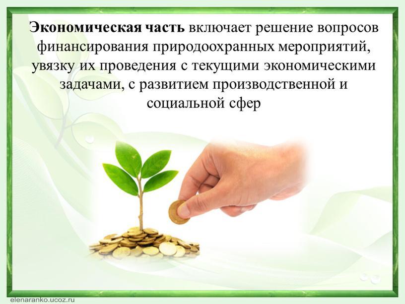 Экономическая часть включает решение вопросов финансирования природоохранных мероприятий, увязку их проведения с текущими экономическими задачами, с развитием производственной и социальной сфер