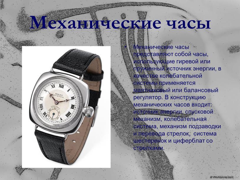 Механические часы Механические часы представляют собой часы, использующие гиревой или пружинный источник энергии, в качестве колебательной системы применяется маятниковый или балансовый регулятор
