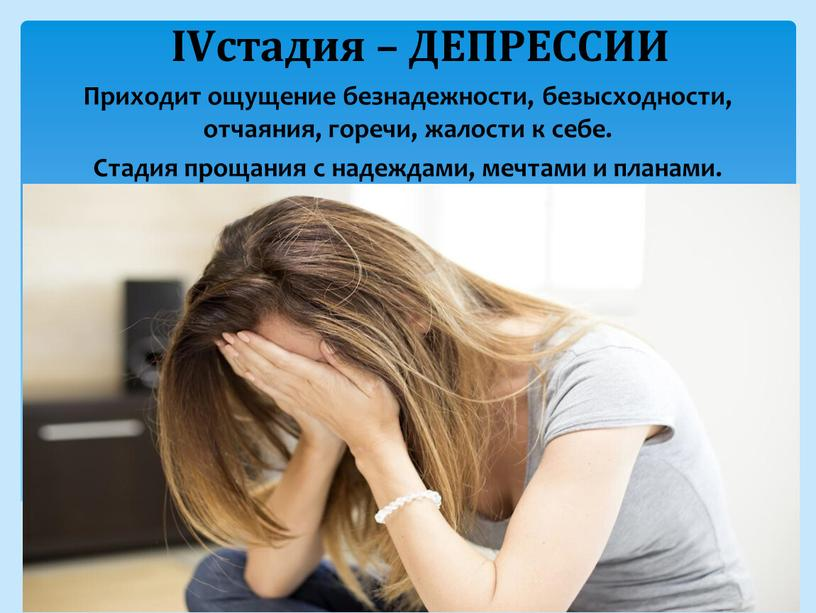 IVстадия – ДЕПРЕССИИ Приходит ощущение безнадежности, безысходности, отчаяния, горечи, жалости к себе